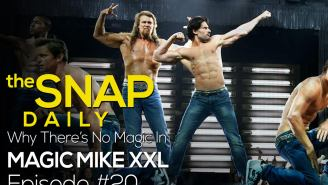 The Snap Daily: Why 'Magic Mike XXL' didn't work