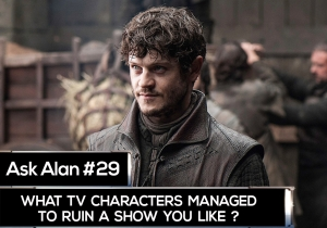 Ask Alan: What characters ruin otherwise good shows?
